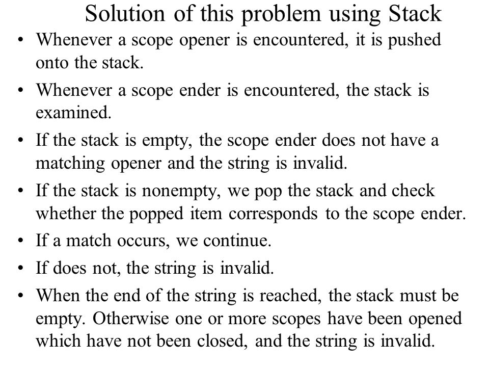 Solution of this problem using Stack Whenever a scope opener is encountered, it is pushed onto the stack. Whenever a scope ender is encountered, the s