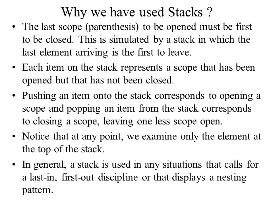 Why we have used Stacks ? The last scope (parenthesis) to be opened must be first to be closed. This is simulated by a stack in which the last element