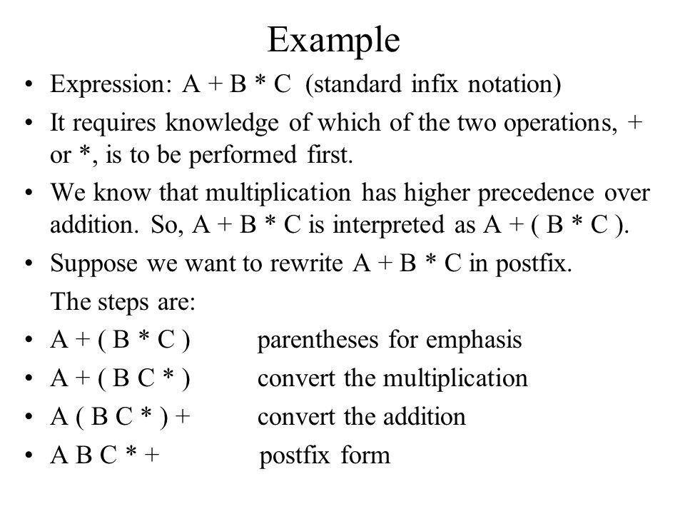 Example Expression: A + B * C (standard infix notation) It requires knowledge of which of the two operations, + or *, is to be performed first. We kno