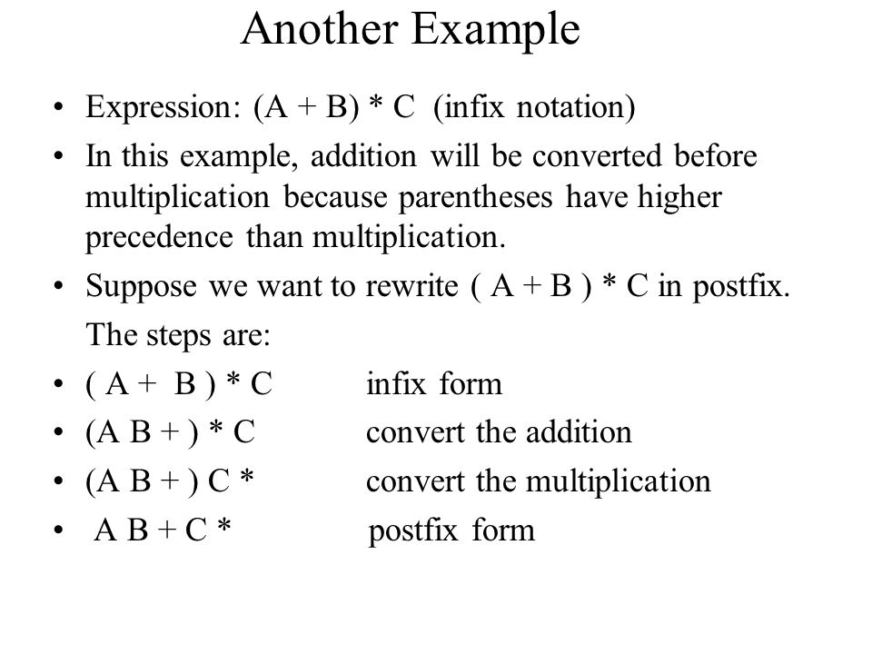 Another Example Expression: (A + B) * C (infix notation) In this example, addition will be converted before multiplication because parentheses have hi