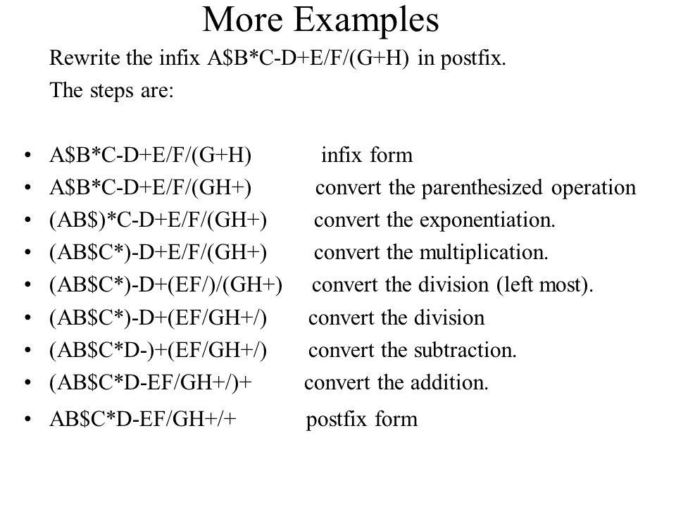 More Examples Rewrite the infix A$B*C-D+E/F/(G+H) in postfix. The steps are: A$B*C-D+E/F/(G+H) infix form A$B*C-D+E/F/(GH+) convert the parenthesized