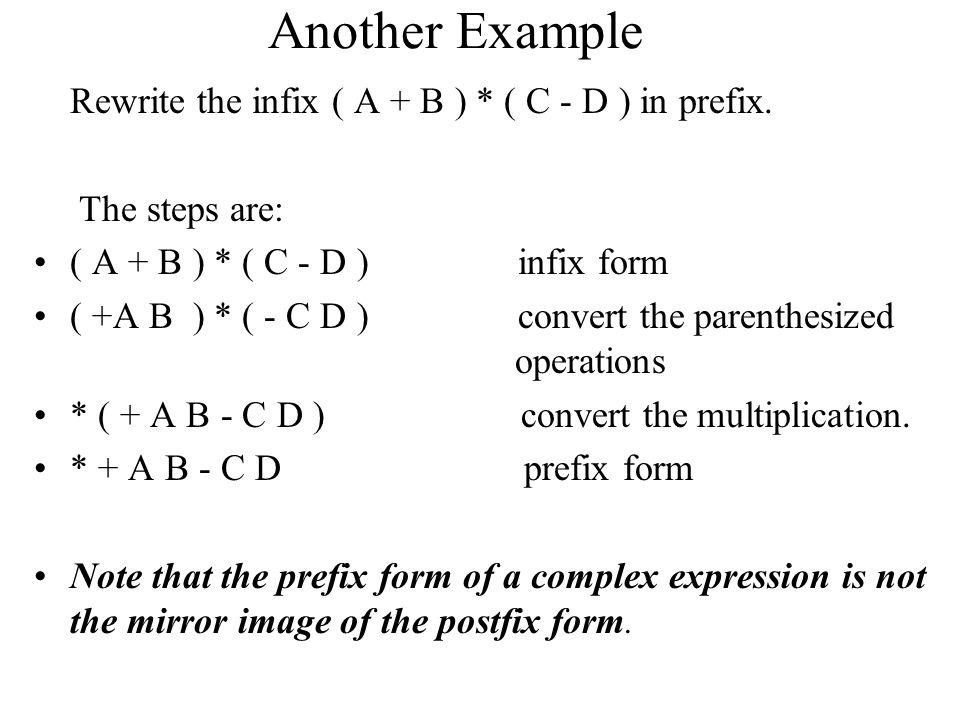 Another Example Rewrite the infix ( A + B ) * ( C - D ) in prefix. The steps are: ( A + B ) * ( C - D ) infix form ( +A B ) * ( - C D ) convert the pa