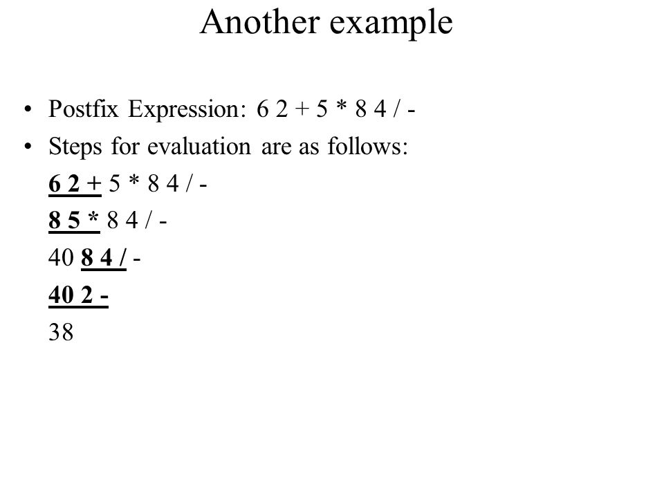Another example Postfix Expression: 6 2 + 5 * 8 4 / - Steps for evaluation are as follows: 6 2 + 5 * 8 4 / - 8 5 * 8 4 / - 40 8 4 / - 40 2 - 38