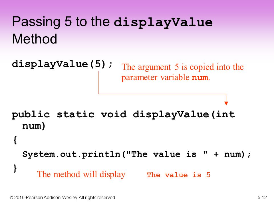 © 2010 Pearson Addison-Wesley. All rights reserved. 5-12 Passing 5 to the displayValue Method displayValue(5); public static void displayValue(int num