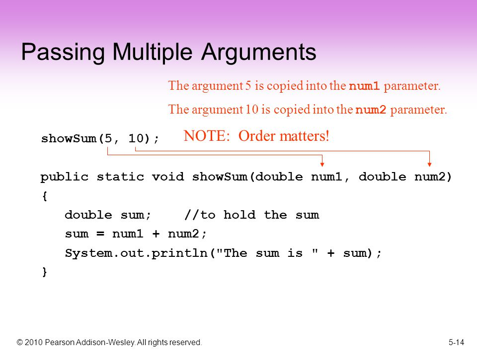 © 2010 Pearson Addison-Wesley. All rights reserved. 5-14 Passing Multiple Arguments showSum(5, 10); public static void showSum(double num1, double num