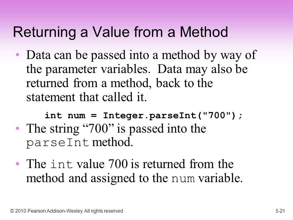 © 2010 Pearson Addison-Wesley. All rights reserved. 5-21 Returning a Value from a Method Data can be passed into a method by way of the parameter vari