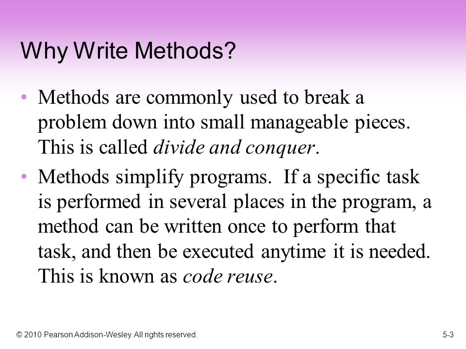 © 2010 Pearson Addison-Wesley. All rights reserved. 5-3 Why Write Methods? Methods are commonly used to break a problem down into small manageable pie