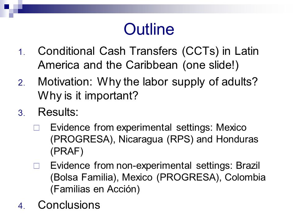 Outline 1.Conditional Cash Transfers (CCTs) in Latin America and the Caribbean (one slide!) 2.