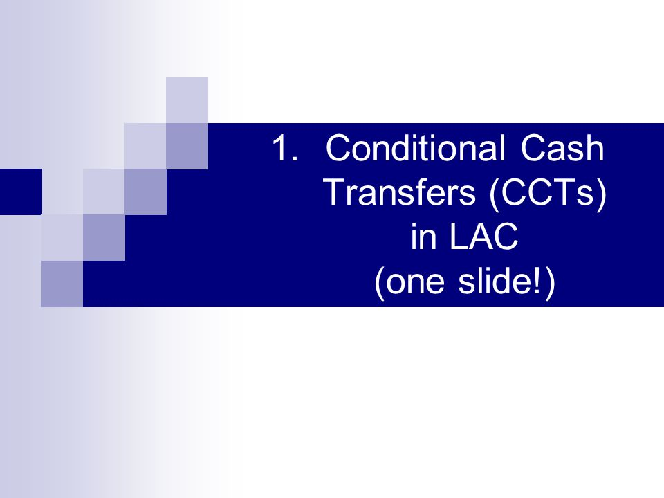 1.Conditional Cash Transfers (CCTs) in LAC (one slide!)