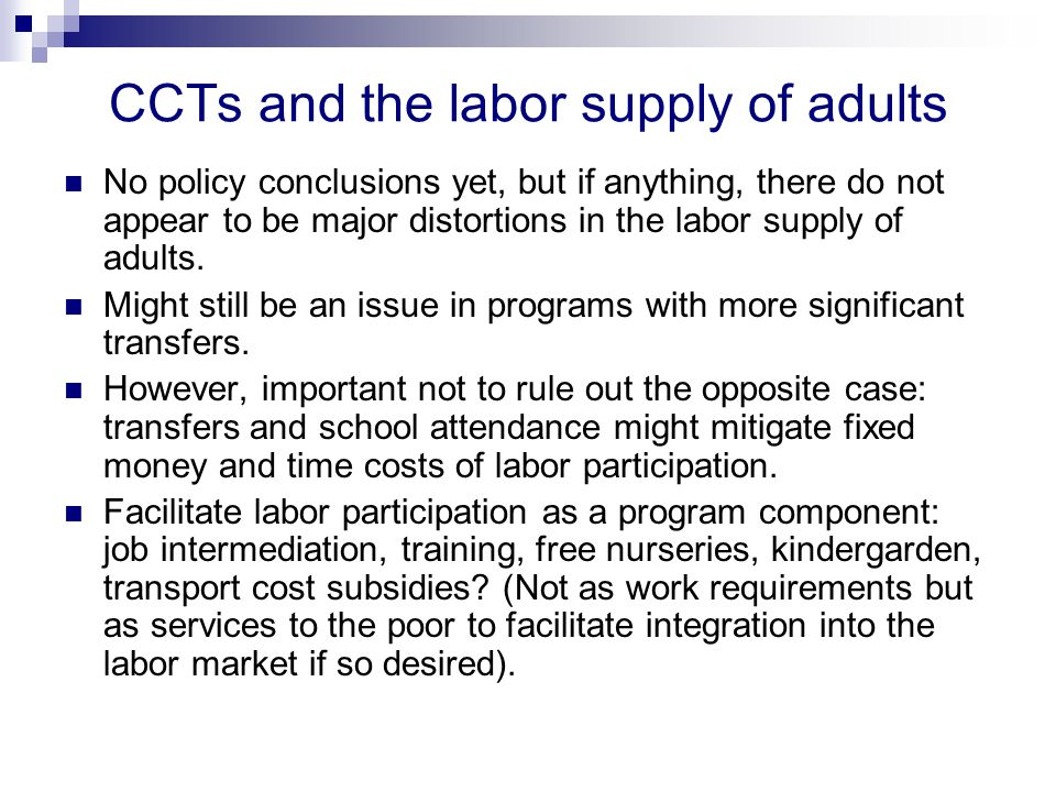 CCTs and the labor supply of adults No policy conclusions yet, but if anything, there do not appear to be major distortions in the labor supply of adults.