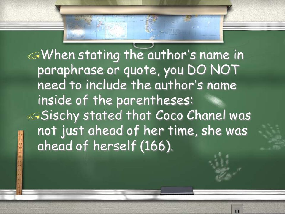 / When stating the author's name in paraphrase or quote, you DO NOT need to include the author's name inside of the parentheses: / Sischy stated that Coco Chanel was not just ahead of her time, she was ahead of herself (166).