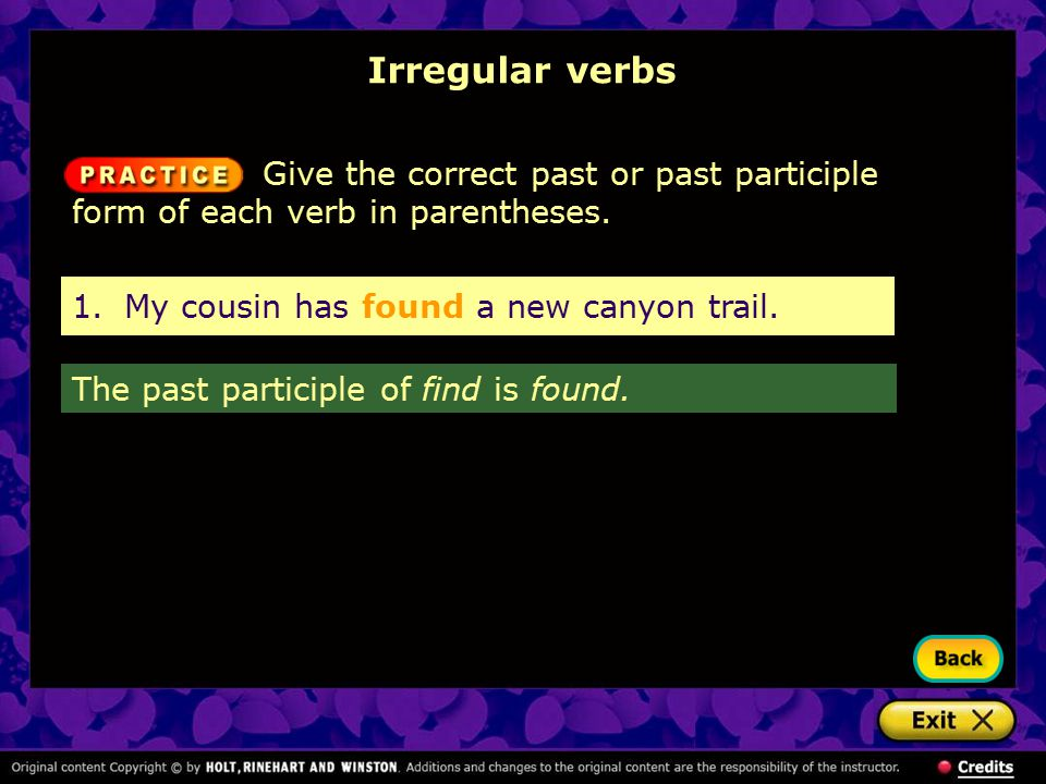 Irregular verbs Give the correct past or past participle form of each verb in parentheses. The past participle of find is found. 1.My cousin has found
