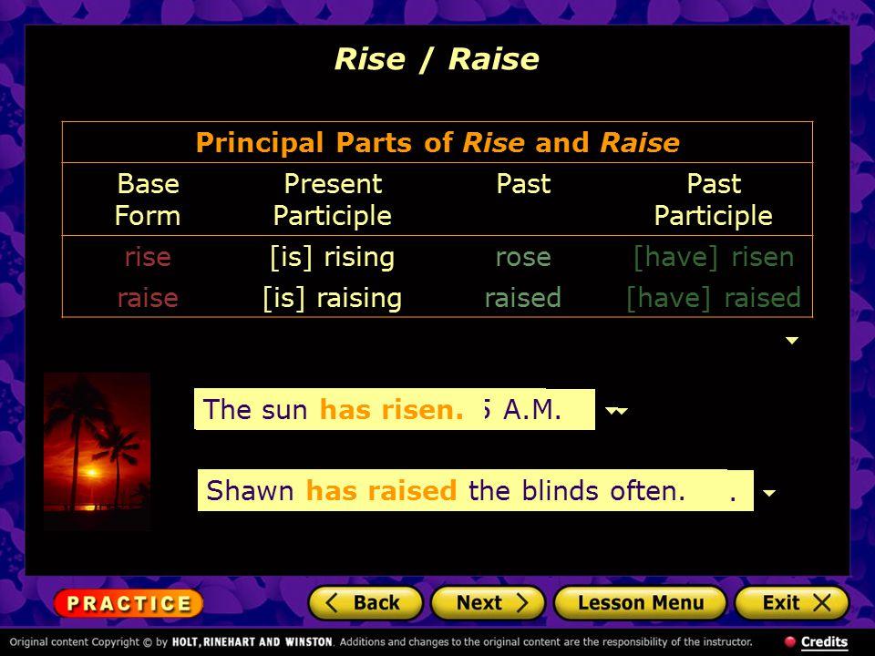 Rise / Raise Principal Parts of Rise and Raise Base Form Present Participle PastPast Participle rise[is] risingrose[have] risen raise[is] raisingraise