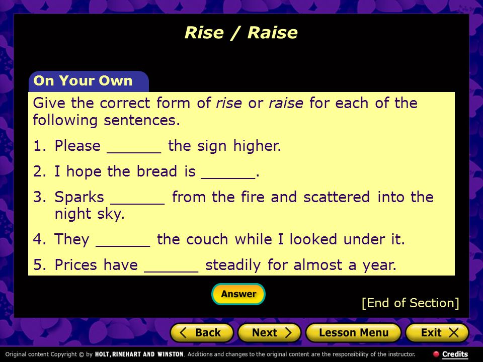 Rise / Raise [End of Section] Give the correct form of rise or raise for each of the following sentences. 1. Please ______ the sign higher. 2.I hope t