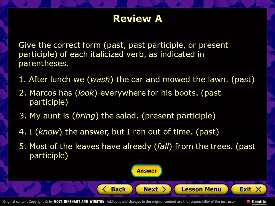 Review A Give the correct form (past, past participle, or present participle) of each italicized verb, as indicated in parentheses. 1.After lunch we (
