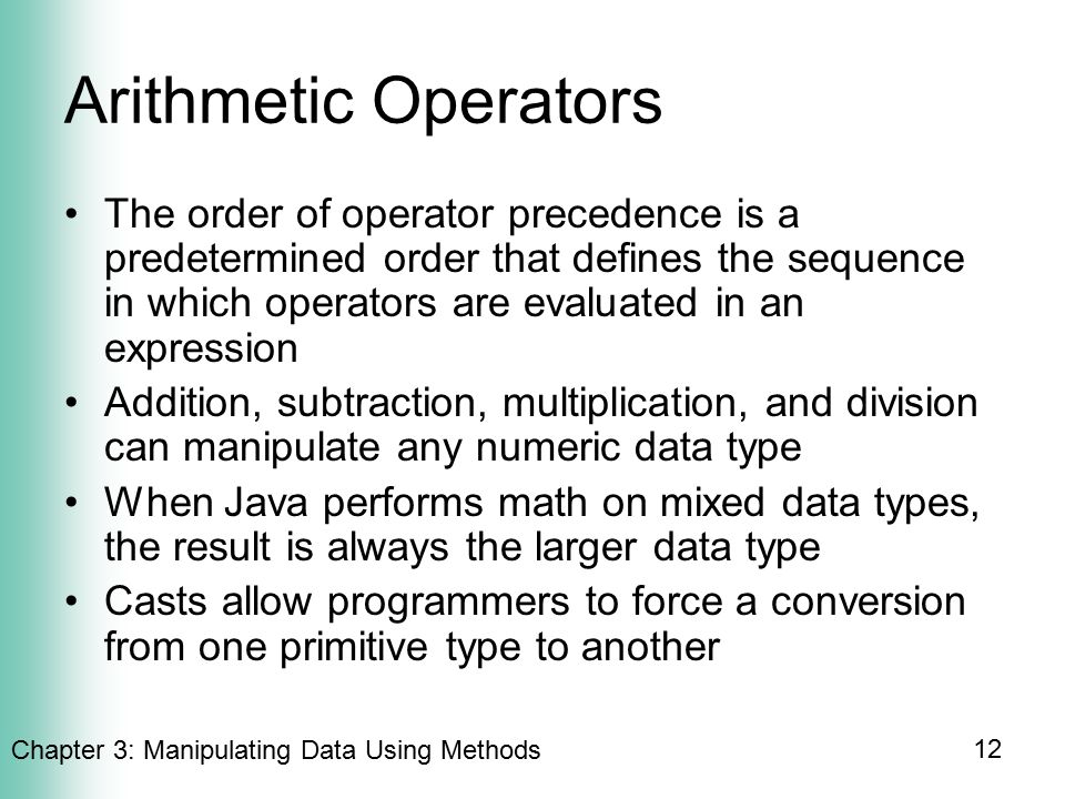 Chapter 3: Manipulating Data Using Methods 12 Arithmetic Operators The order of operator precedence is a predetermined order that defines the sequence in which operators are evaluated in an expression Addition, subtraction, multiplication, and division can manipulate any numeric data type When Java performs math on mixed data types, the result is always the larger data type Casts allow programmers to force a conversion from one primitive type to another