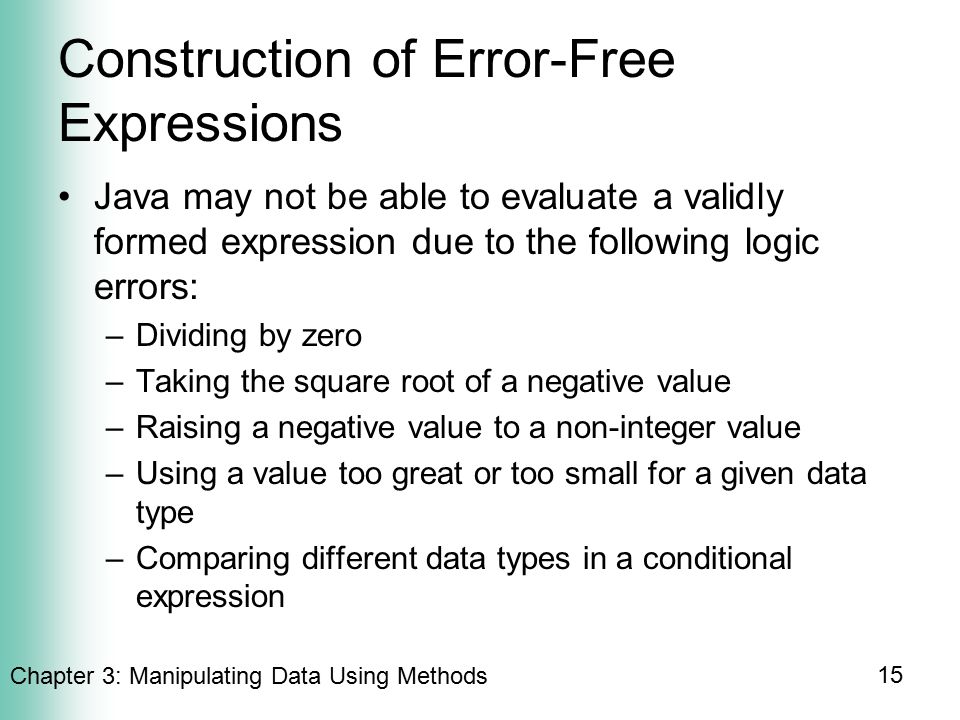 Chapter 3: Manipulating Data Using Methods 15 Construction of Error-Free Expressions Java may not be able to evaluate a validly formed expression due to the following logic errors: –Dividing by zero –Taking the square root of a negative value –Raising a negative value to a non-integer value –Using a value too great or too small for a given data type –Comparing different data types in a conditional expression