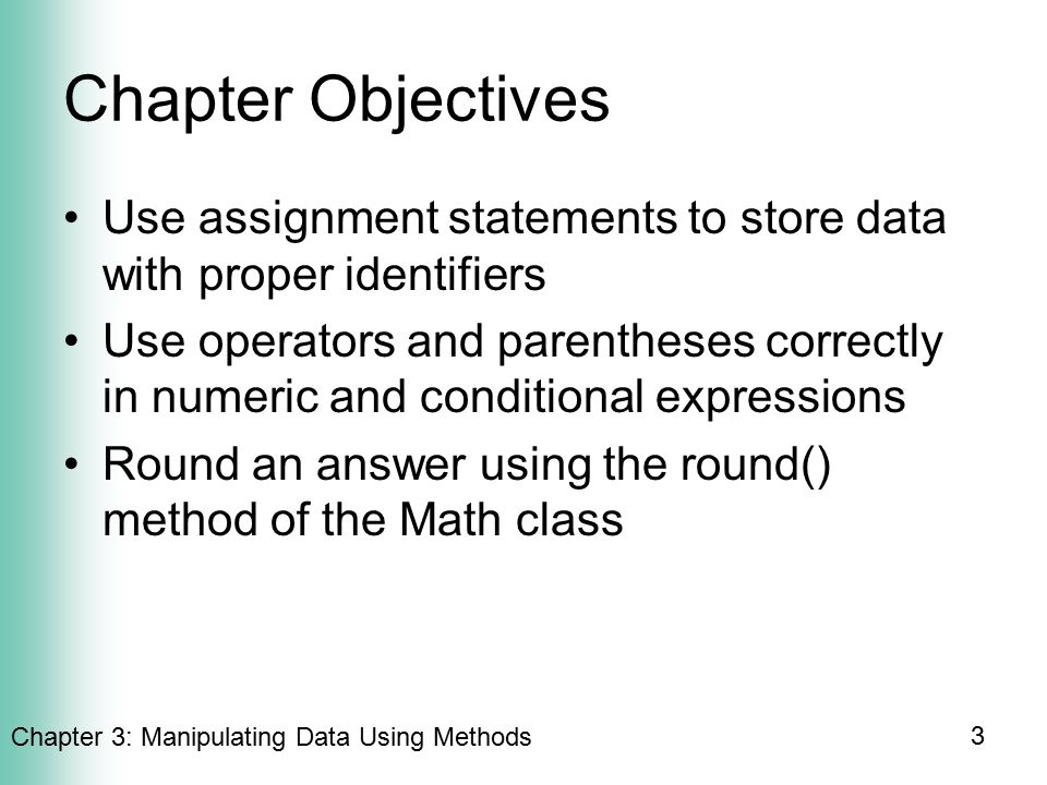 Chapter 3: Manipulating Data Using Methods 3 Chapter Objectives Use assignment statements to store data with proper identifiers Use operators and parentheses correctly in numeric and conditional expressions Round an answer using the round() method of the Math class