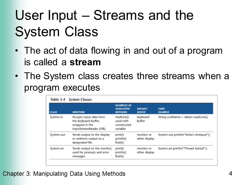 Chapter 3: Manipulating Data Using Methods 4 User Input – Streams and the System Class The act of data flowing in and out of a program is called a stream The System class creates three streams when a program executes