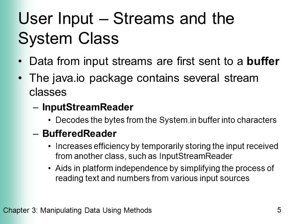 Chapter 3: Manipulating Data Using Methods 5 User Input – Streams and the System Class Data from input streams are first sent to a buffer The java.io package contains several stream classes –InputStreamReader Decodes the bytes from the System.in buffer into characters –BufferedReader Increases efficiency by temporarily storing the input received from another class, such as InputStreamReader Aids in platform independence by simplifying the process of reading text and numbers from various input sources