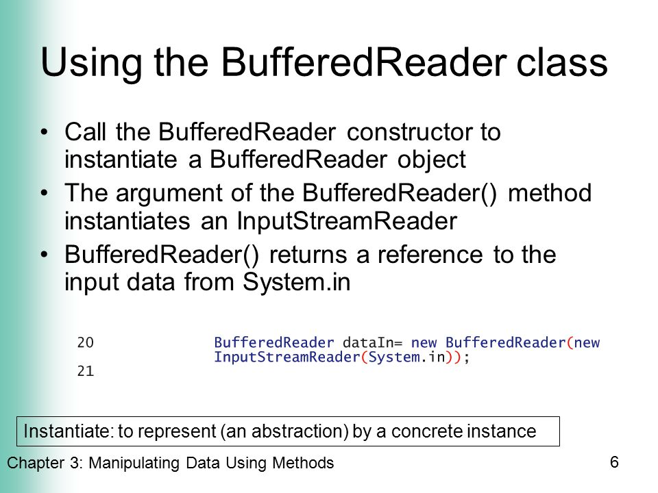 Chapter 3: Manipulating Data Using Methods 6 Using the BufferedReader class Call the BufferedReader constructor to instantiate a BufferedReader object The argument of the BufferedReader() method instantiates an InputStreamReader BufferedReader() returns a reference to the input data from System.in Instantiate: to represent (an abstraction) by a concrete instance