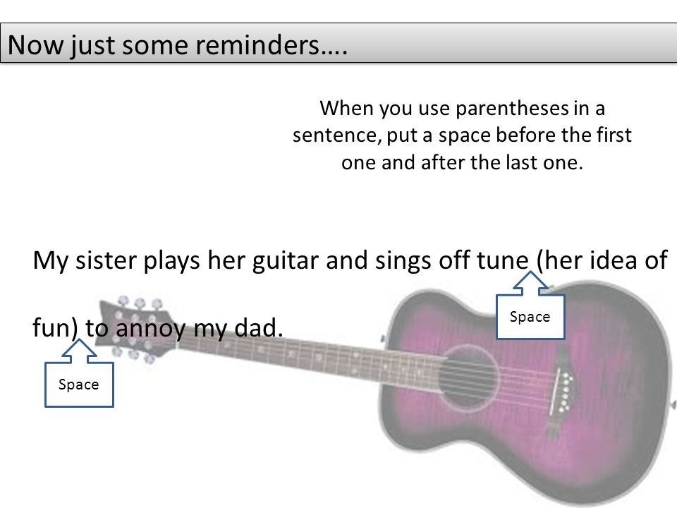 My sister plays her guitar and sings off tune (her idea of fun) to annoy my dad. Space Now just some reminders…. When you use parentheses in a sentenc