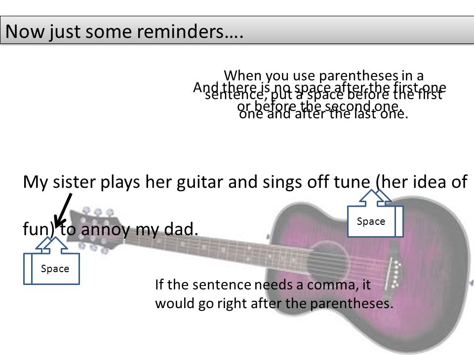 My sister plays her guitar and sings off tune (her idea of fun) to annoy my dad.