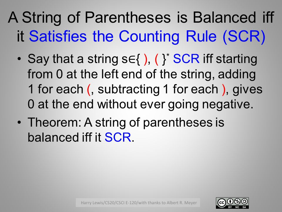 A String of Parentheses is Balanced iff it Satisfies the Counting Rule (SCR) Say that a string s ∈ { ), ( } * SCR iff starting from 0 at the left end