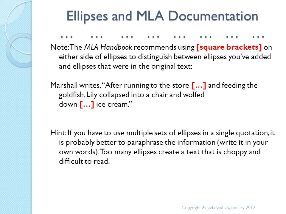 Ellipses and MLA Documentation … … … … … … … … Note: The MLA Handbook recommends using [square brackets] on either side of ellipses to distinguish between ellipses you ve added and ellipses that were in the original text: Marshall writes, After running to the store […] and feeding the goldfish, Lily collapsed into a chair and wolfed down […] ice cream. Hint: If you have to use multiple sets of ellipses in a single quotation, it is probably better to paraphrase the information (write it in your own words).