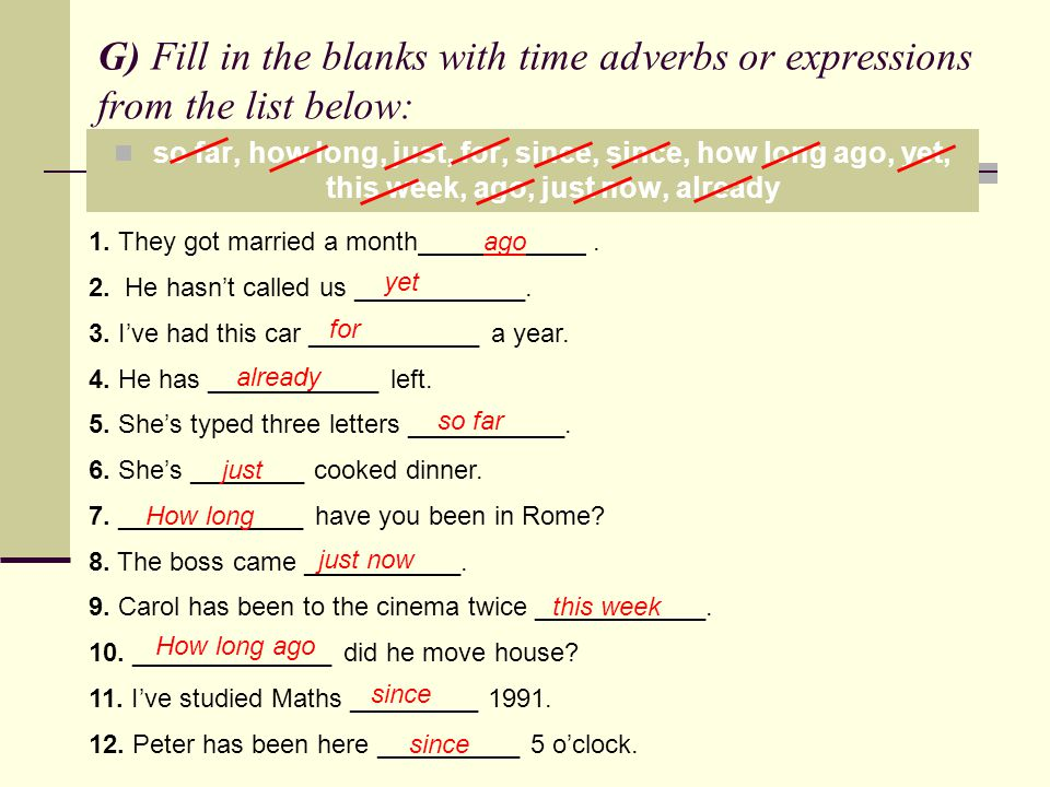 G) Fill in the blanks with time adverbs or expressions from the list below: so far, how long, just, for, since, since, how long ago, yet, this week, a