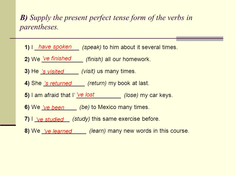 B) Supply the present perfect tense form of the verbs in parentheses. 1) I ______________ (speak) to him about it several times. 2) We _____________ (