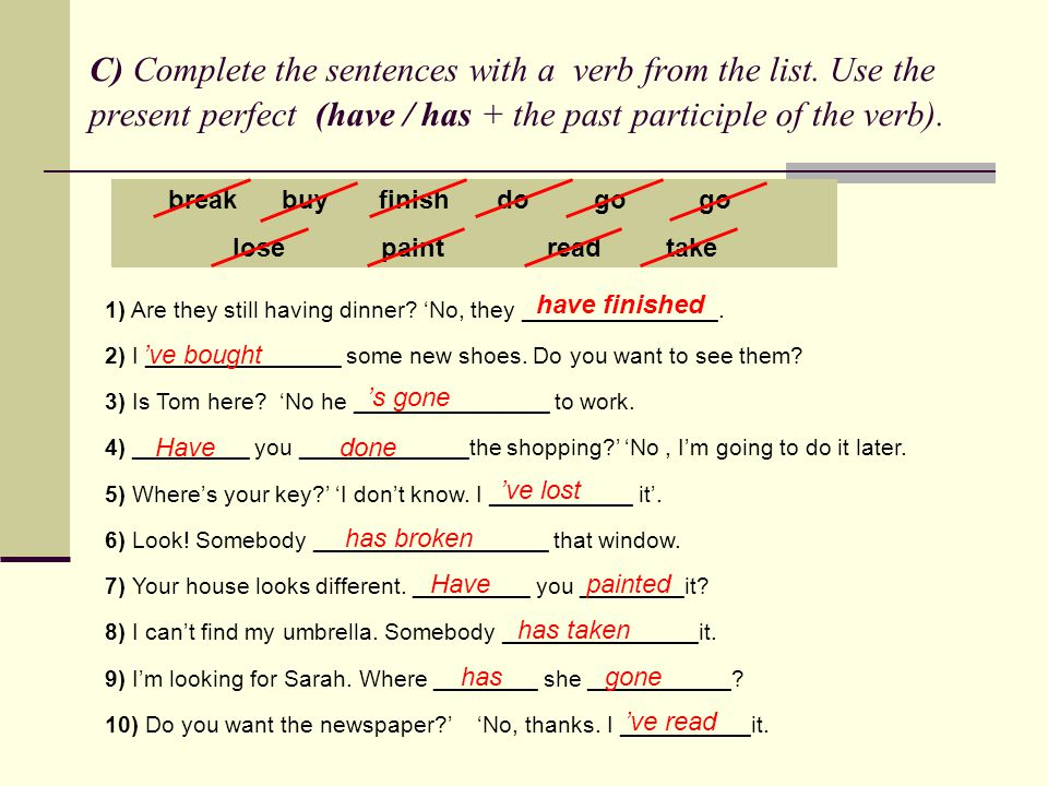 C) Complete the sentences with a verb from the list. Use the present perfect (have / has + the past participle of the verb). break buy finish do go go