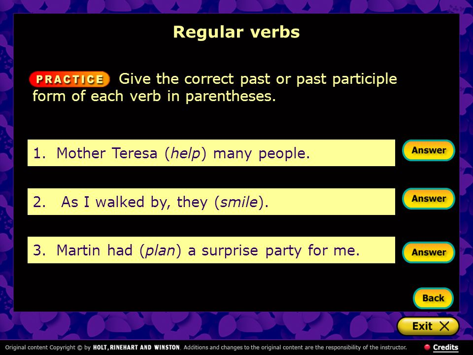 Regular verbs 1.Mother Teresa (help) many people. 2. As I walked by, they (smile). 3.Martin had (plan) a surprise party for me. Give the correct past