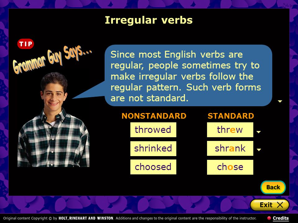 Irregular verbs Since most English verbs are regular, people sometimes try to make irregular verbs follow the regular pattern. Such verb forms are not