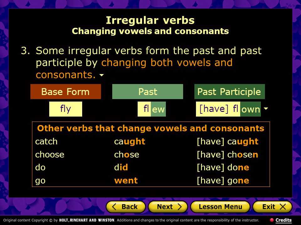 Irregular verbs Changing vowels and consonants 3.Some irregular verbs form the past and past participle by changing both vowels and consonants.
