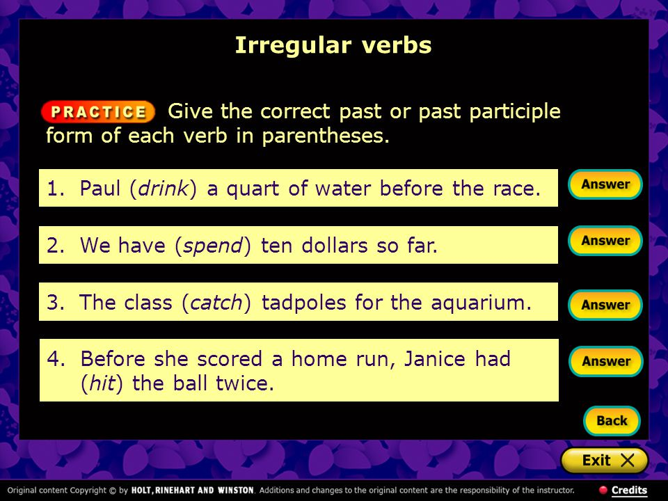 Irregular verbs 1.Paul (drink) a quart of water before the race. 2.We have (spend) ten dollars so far. 3.The class (catch) tadpoles for the aquarium.
