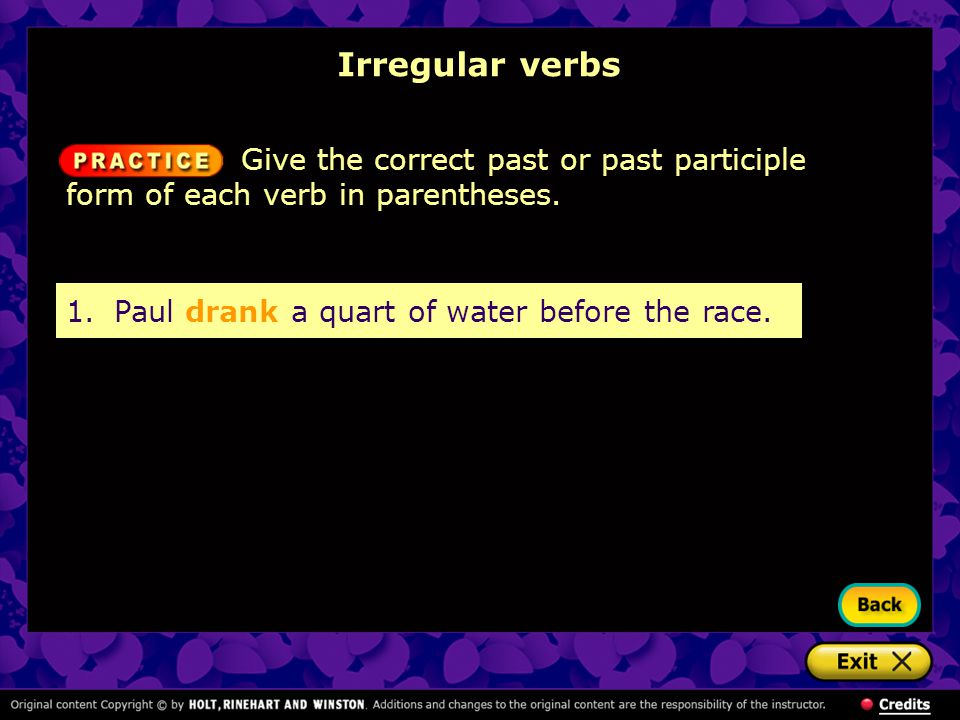 Irregular verbs 1.Paul drank a quart of water before the race. Give the correct past or past participle form of each verb in parentheses.
