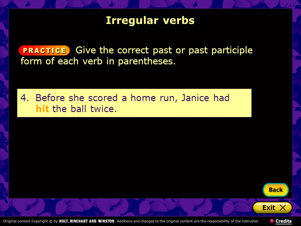 Irregular verbs 4.Before she scored a home run, Janice had hit the ball twice. Give the correct past or past participle form of each verb in parenthes