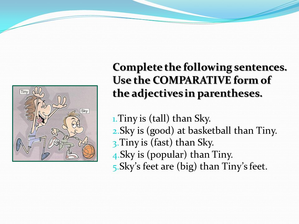 Complete the following sentences.Use the COMPARATIVE form of the adjectives in parentheses.