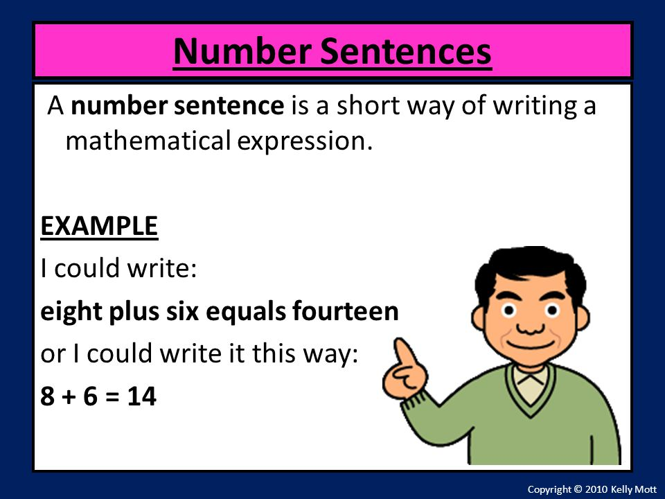 A number sentence is a short way of writing a mathematical expression. EXAMPLE I could write: eight plus six equals fourteen or I could write it this