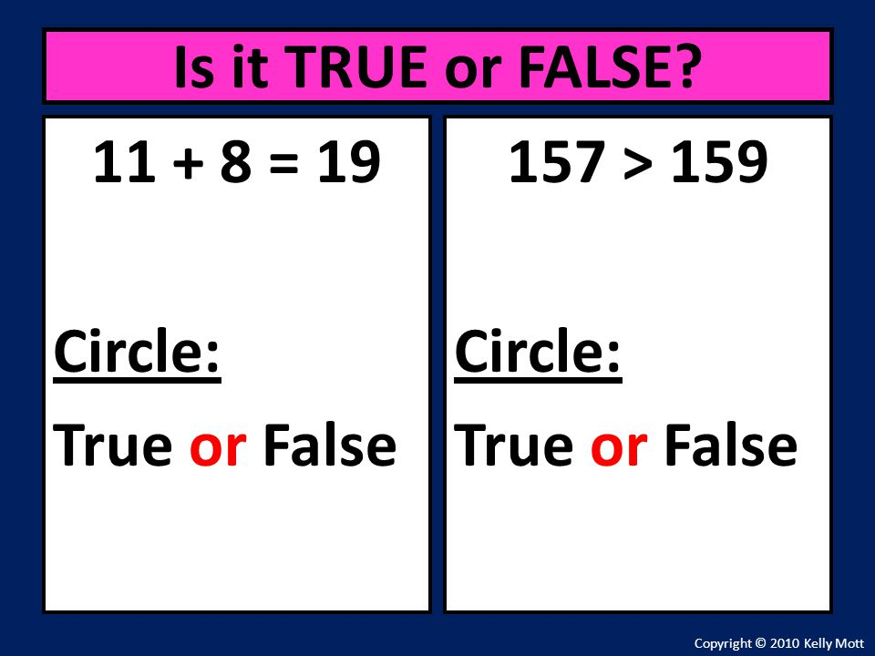 11 + 8 = 19 Circle: True or False Is it TRUE or FALSE? Copyright © 2010 Kelly Mott 157 > 159 Circle: True or False