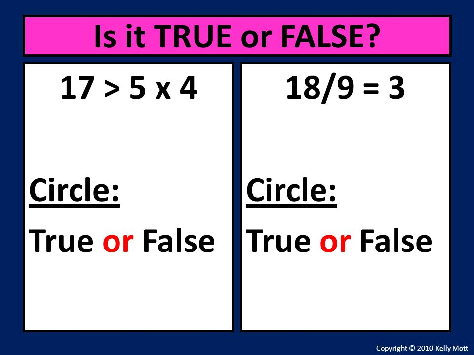 17 > 5 x 4 Circle: True or False Is it TRUE or FALSE? Copyright © 2010 Kelly Mott 18/9 = 3 Circle: True or False
