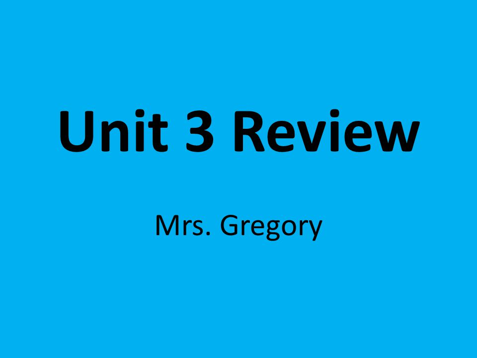 Unit 3 Review Mrs. Gregory