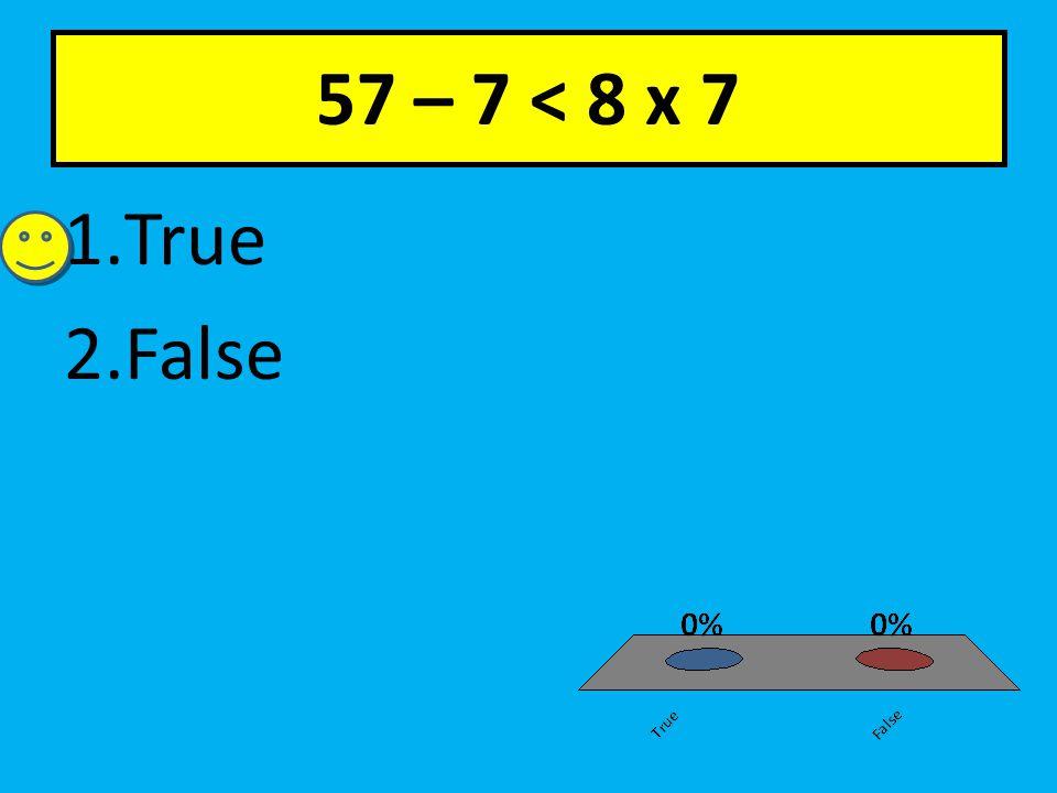 57 – 7 < 8 x 7 1.True 2.False