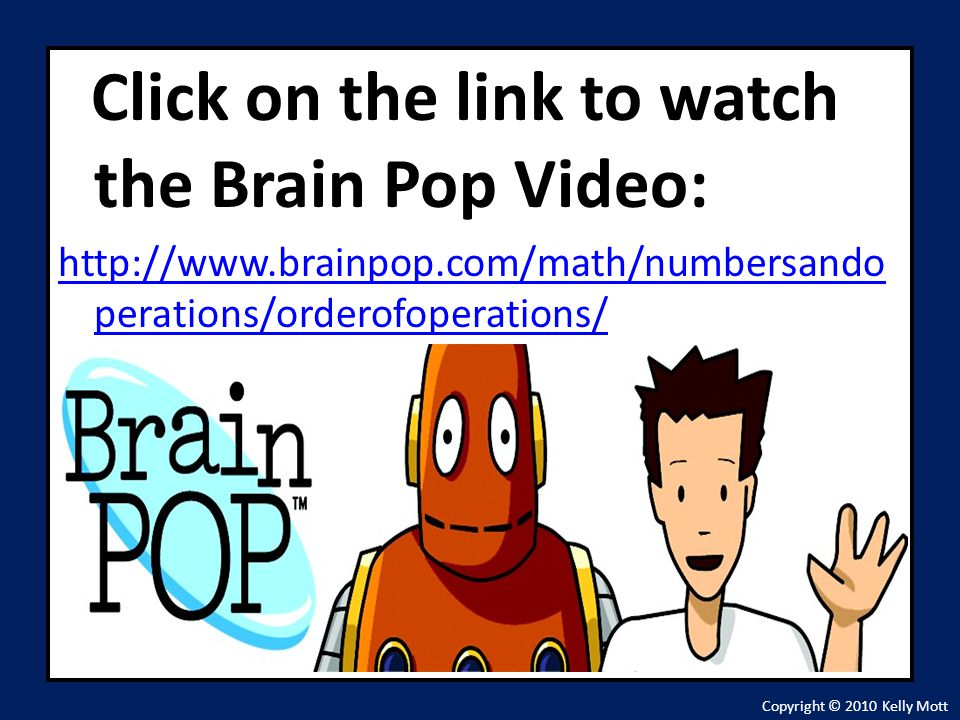 Click on the link to watch the Brain Pop Video: http://www.brainpop.com/math/numbersando perations/orderofoperations/ Copyright © 2010 Kelly Mott