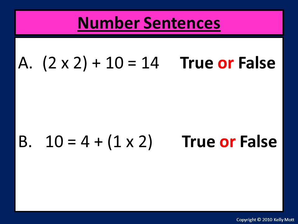 A.(2 x 2) + 10 = 14 True or False B. 10 = 4 + (1 x 2) True or False Number Sentences Copyright © 2010 Kelly Mott