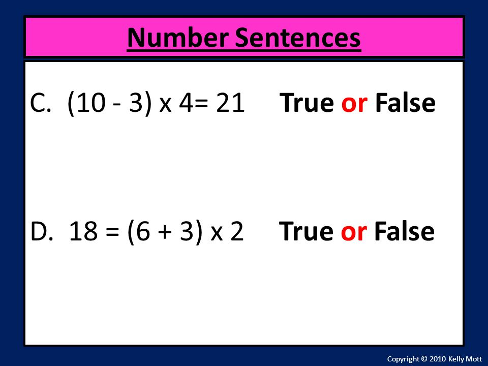 C. (10 - 3) x 4= 21 True or False D. 18 = (6 + 3) x 2 True or False Number Sentences Copyright © 2010 Kelly Mott