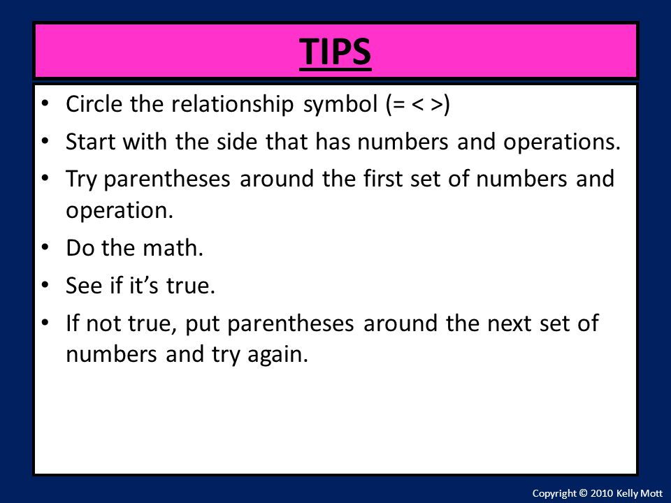 Circle the relationship symbol (= ) Start with the side that has numbers and operations. Try parentheses around the first set of numbers and operation