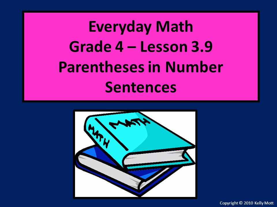 Everyday Math Grade 4 – Lesson 3.9 Parentheses in Number Sentences Copyright © 2010 Kelly Mott