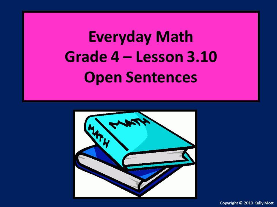 Everyday Math Grade 4 – Lesson 3.10 Open Sentences Copyright © 2010 Kelly Mott